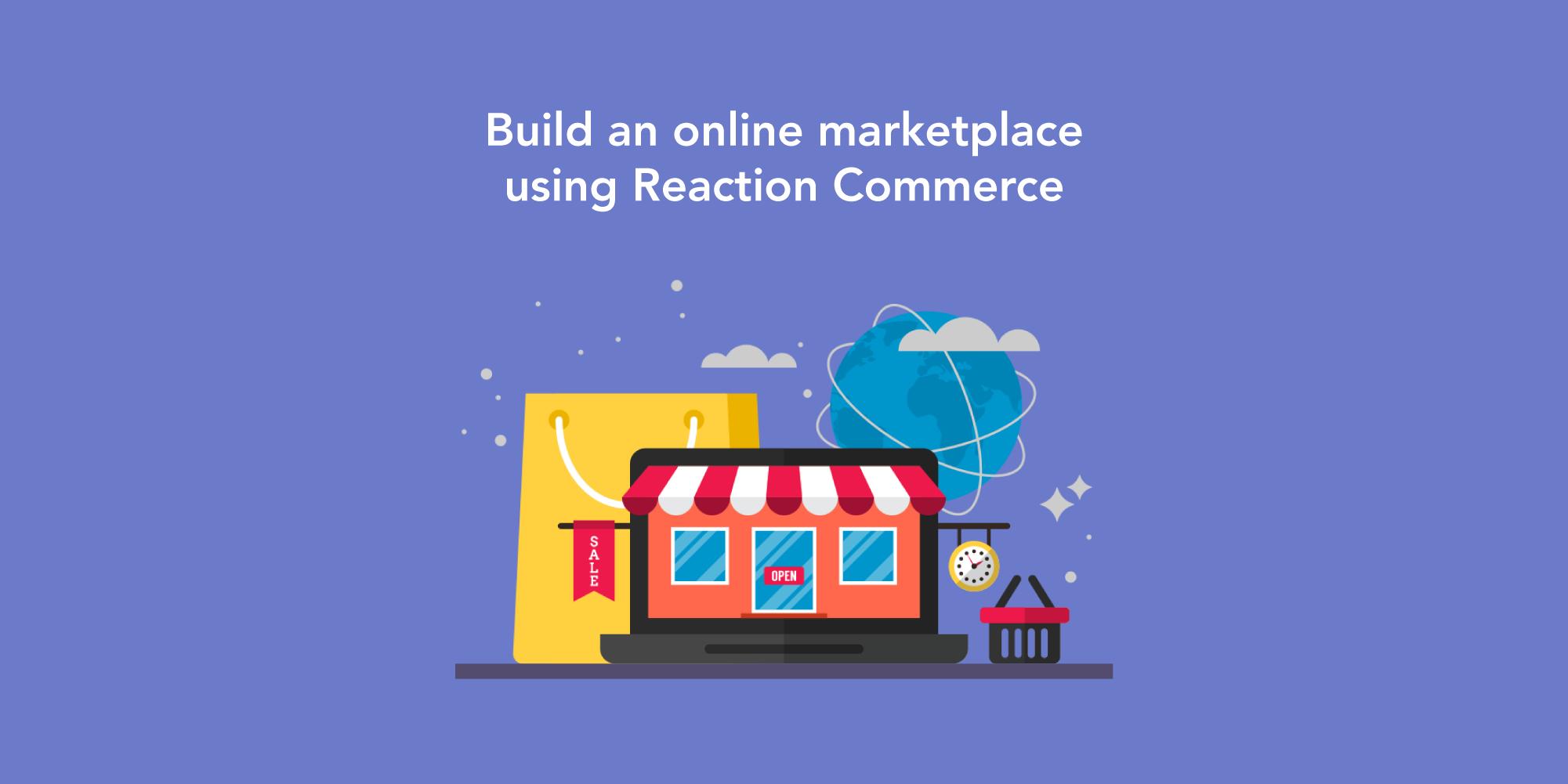 Develop an Online Marketplace App Using Reaction Commerce: Potential Advantages