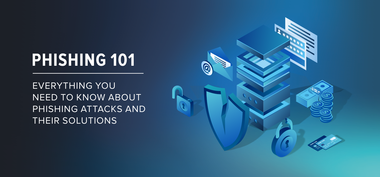 Phishing 101 – Everything You Need to Know About Phishing Attacks and Their Solutions