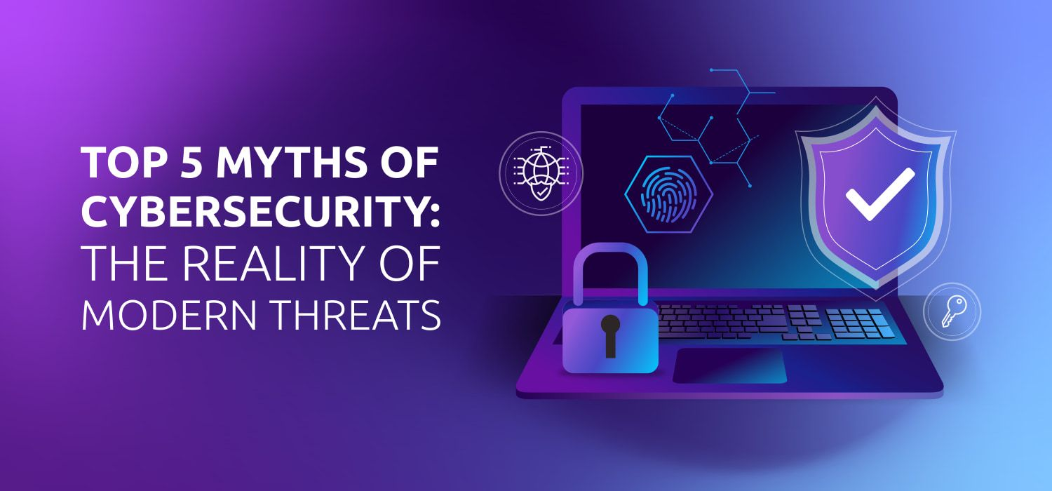 Top 5 Myths of Cybersecurity: The Reality of Modern Threats