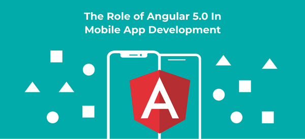 The Role of Angular 5.0 in Mobile App Development
