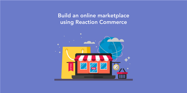 Develop an Online Marketplace App Using Reaction Commerce: Potential Advantages