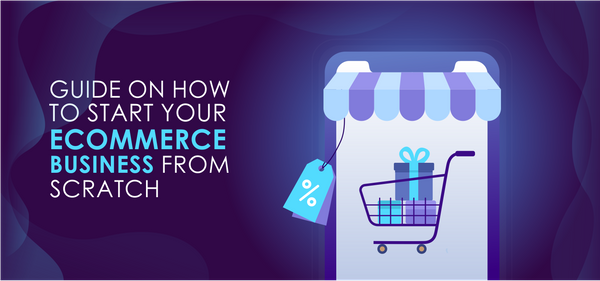 Guide on How to Start Your eCommerce Business from Scratch