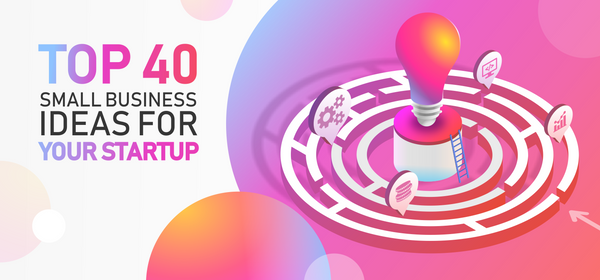 Top 40 Small Business Ideas for Your Startup