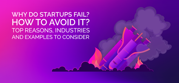 Why Do Startups Fail? How to Avoid It? Top Reasons, Industries and Examples to Consider